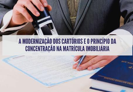 A MODERNIZAÇÃO DOS CARTÓRIOS E O PRINCÍPIO DA CONCENTRAÇÃO NA MATRÍCULA IMOBILIÁRIA