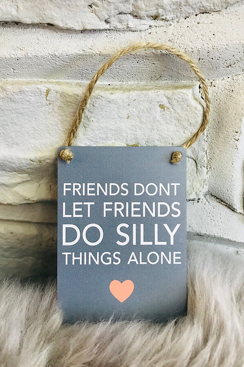 'Friends don't let friends do silly things alone' Mini Sign