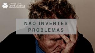 Não Inventes Problemas