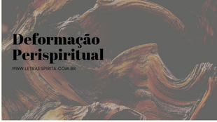 Deformação Perispiritual – Por que ocorre? Como curar?