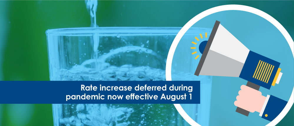 """Image of a glass of water with a graphic of a megaphone accompanied by the text: """"Rate increase deferred during pandemic now effective August 1"""""""