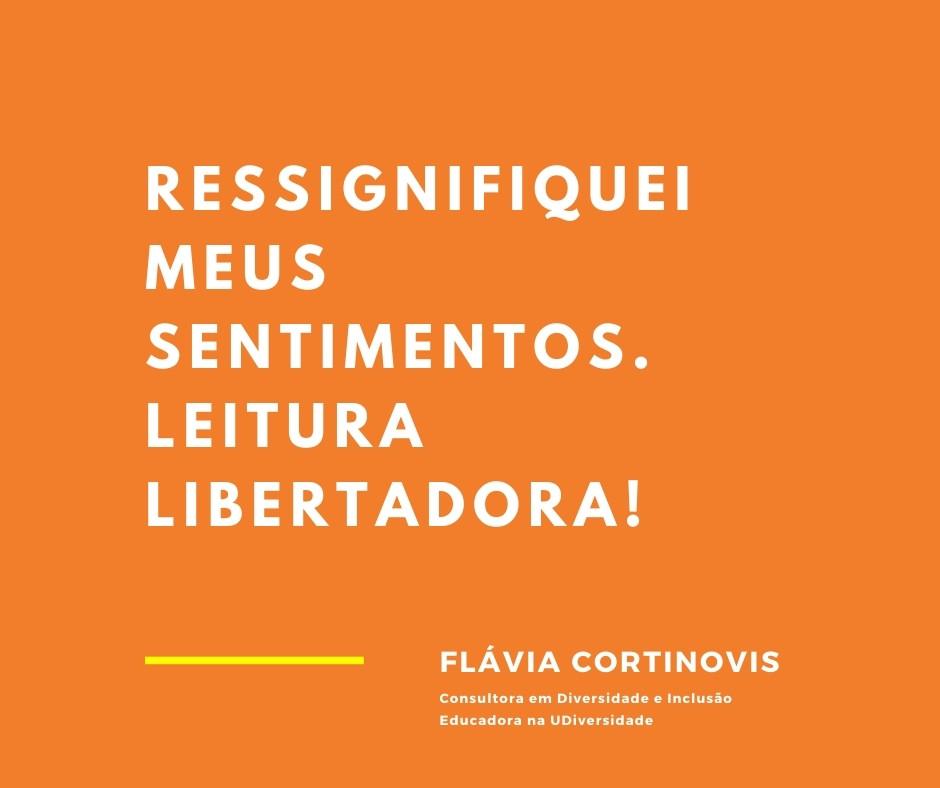 Ressignifiquei meus sentimentos. Leitura libertadora! Flávia Cortinovis Consultora em Diversidade e Inclusão na UDiversidade.