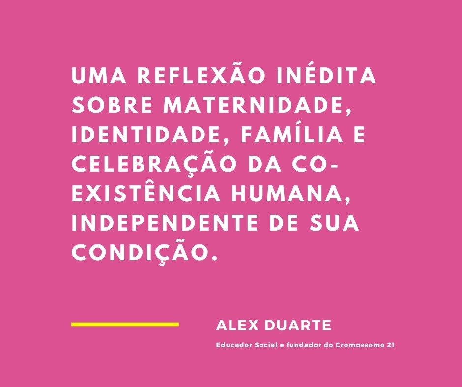 uma reflexão inédita sobre maternidade, identidade, família e celebração da co-existência humana, independente de sua condição.