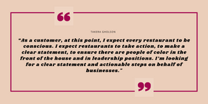 "Quote graphic that reads: ""As a customer, at this point, I expect every restaurant to be conscious. I expect restaurants to take action, to make a clear statement, to ensure there are people of color in the front of the house and in leadership positions. I'm looking for a clear statement and actionable steps on behalf of businesses."