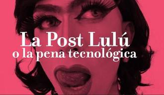 LA POST-LULÚ O LA PENA TECNOLÓGICA