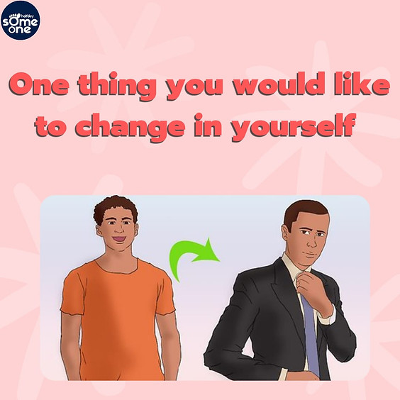 One thing you would like to change about yourself
