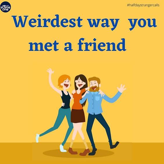 Weirdest way  you met a friend