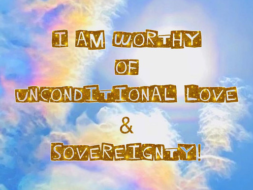 I am worthy of Unconditional Love & Sovereignty!