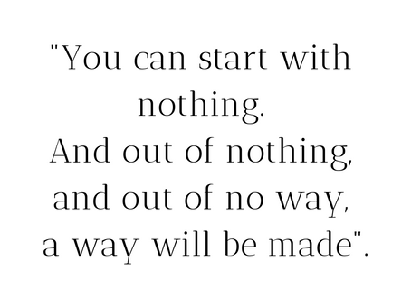 """""""And out of no way, a way will be made""""."""