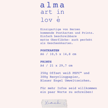 Alma  Unique heartmade postcards and prints. Mat surface easy to write on, also perfect as gift cards :)  POSTCARDS A6 / 10,5 x 14,8 cm PRINTS A4 / 21 x 29,7 cm  350g Offset White PEFC & 300g recycled paper Blauer Engel Umweltzeichen   For more infos please feel free to send me a line :) Thank you for stopping by! Contact: