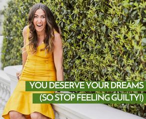You Deserve Your Dreams (So Stop Feeling Guilty!)