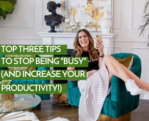 """Top Three Tips To Stop Being """"Busy"""" (And Increase Your Productivity!)"""