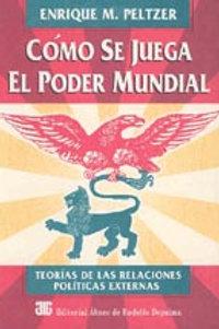PELTZER, ENRIQUE M.: Cómo se juega el poder mundial