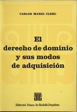 CLERC, CARLOS M.: El Derecho de dominio y sus modos de adquisición