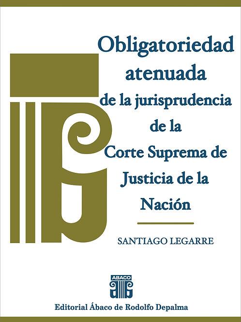 LEGARRE, SANTIAGO: Obligatoriedad atenuada de la jurisprudencia de la CSJN