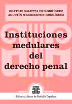 GALETTA DE RODRÍGUEZ y RODRÍGUEZ: Instituciones medulares del derecho penal
