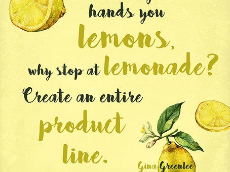 When Life Hands You Lemons Why Stop at Lemonade?