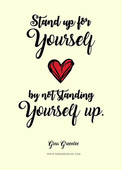 Stand up for Yourself by not standing Yourself Up Quote