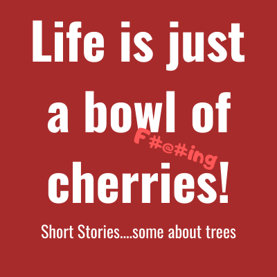 Life is just a bowl of cherries - Short Stories with a twist....some about trees