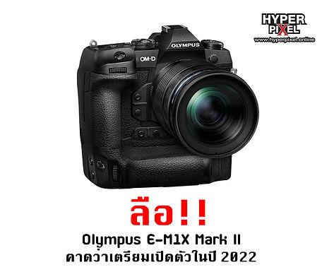 ลือ!! Olympus E-M1X Mark II คาดว่าเตรียม เปิดตัวในปี 2022