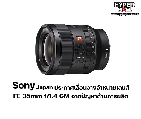 Sony japan ประกาศเลื่อนวางจำหน่ายเลนส์ FE 35mm f/1.4 GM จากปัญหาด้านการผลิต