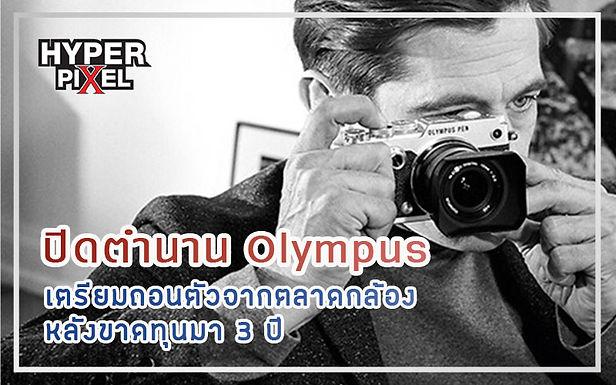 ปิดตำนาน Olympus เตรียมถอนตัวจากตลาดกล้อง หลังขาดทุนมา 3 ปี