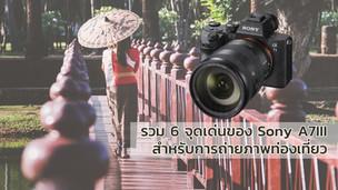 รวม 6 จุดเด่นของ Sony A7III สำหรับการถ่ายภาพท่องเที่ยว