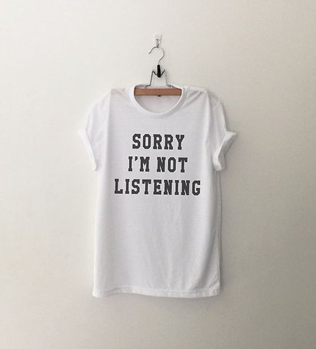 TEE SORRY I'M NOT LISTENING