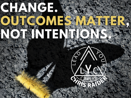 Change. Outcomes Matter, Not Intentions.