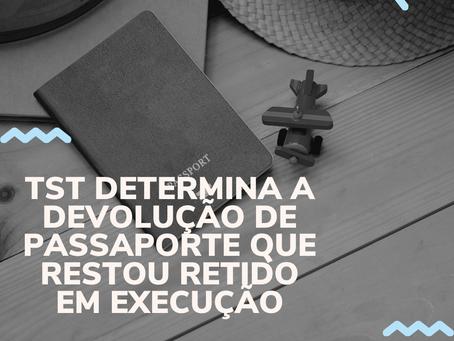 TST DETERMINA A DEVOLUÇÃO DE PASSAPORTE QUE RESTOU RETIDO EM EXECUÇÃO