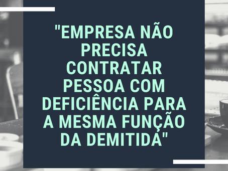 EMPRESA NÃO PRECISA CONTRATAR PESSOA COM DEFICIÊNCIA PARA A MESMA FUNÇÃO DA DEMITIDA.