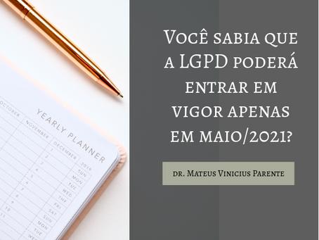 VOCÊ SABIA QUE A LGPD PODERÁ ENTRAR EM VIGOR APENAS EM MAIO/2021?