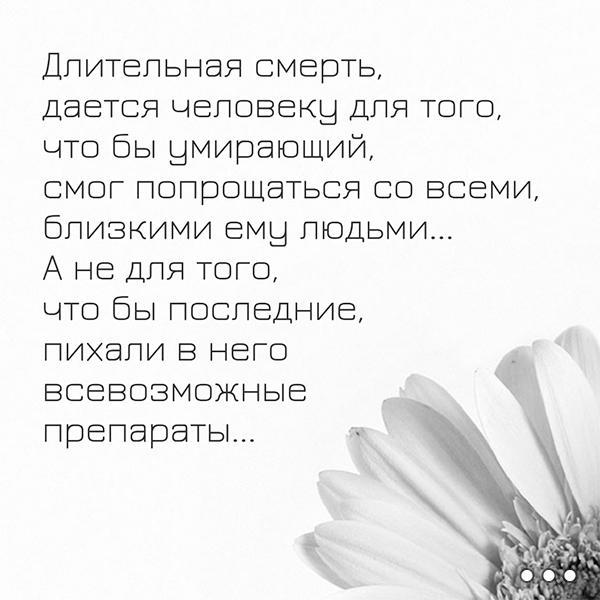 ДЛИТЕЛЬНАЯ СМЕРТЬ, ДАЕТСЯ ЧЕЛОВЕКУ ДЛЯ ТОГО, ЧТО БЫ УМИРАЮЩИЙ, СМОГ ПОПРОЩАТЬСЯ СО ВСЕМИ, БЛИЗКИМИ ЕМУ ЛЮДЬМИ... А НЕ ДЛЯ ТОГО, ЧТО БЫ ПОСЛЕДНИЕ, ПИХАЛИ В НЕГО ВСЕВОЗМОЖНЫЕ ПРЕПАРАТЫ...