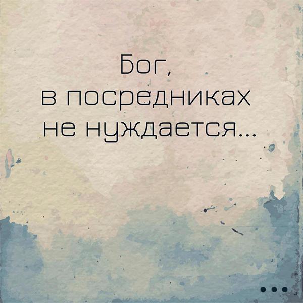 БОГ В ПОСРЕДНИКАХ НЕ НУЖДАЕТСЯ...