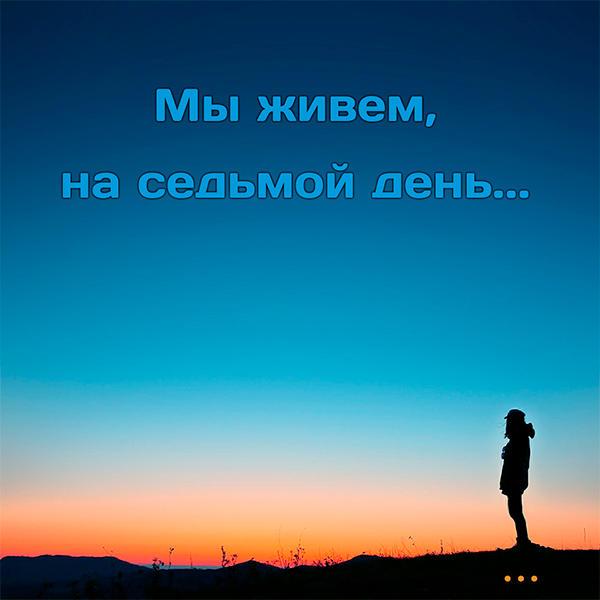 МЫ ЖИВЕМ, НА СЕДЬМОЙ ДЕНЬ...