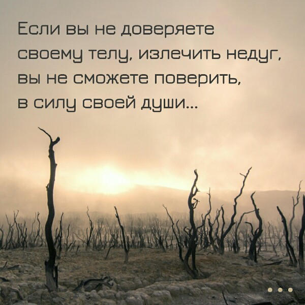 ЕСЛИ ВЫ НЕ ДОВЕРЯЕТЕ СВОЕМУ ТЕЛУ, ИЗЛЕЧИТЬ НЕДУГ, ВЫ НЕ СМОЖЕТЕ ПОВЕРИТЬ В СИЛУ СВОЕЙ ДУШИ...