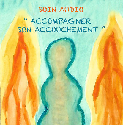 SOIN AUDIO - ACCOMPAGNER SON ACCOUCHEMENT
