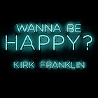 Wanna Be Happy by Kirk Franklin