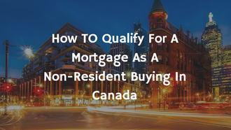 How To Qualify For A Mortgage If You Are A Non-Resident Buying In Canada