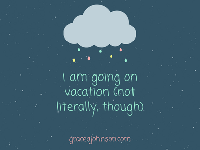 i'm going on vacation (not literally, though)