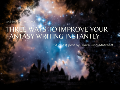Guest Post: Three Ways to Improve Your Fantasy Writing Instantly by Grace King-Matchett