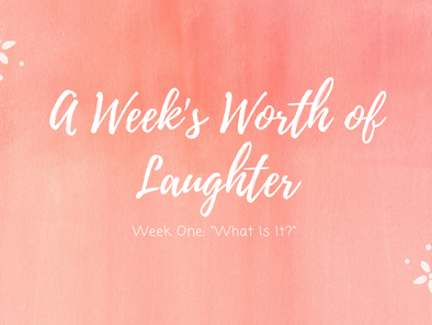 """A Week's Worth of Laughter (Week One: """"What Is It?"""")"""