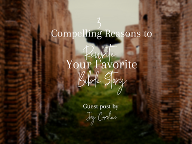 Guest Post: 3 Compelling Reasons to Rewrite Your Favorite Bible Story by Joy Caroline