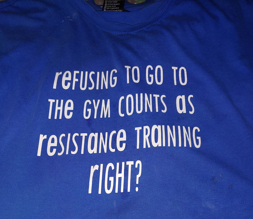 Refusing to go to the gym counts as resistance training right?