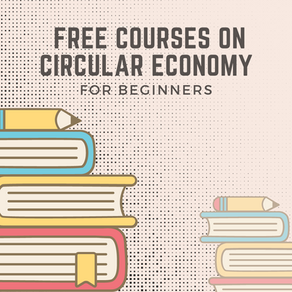 Ten free online courses on Circular Economy you could enrol Now!