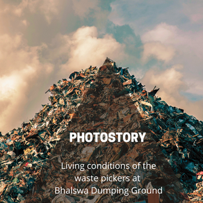 Documenting the living conditions of the waste pickers at Bhalswa Dumping Ground: Photostory