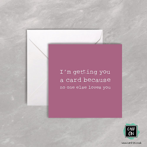 I'm Getting You This Card Because No One Else Loves You