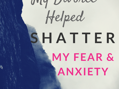 How My Divorce Helped Shatter My Fear and Anxiety