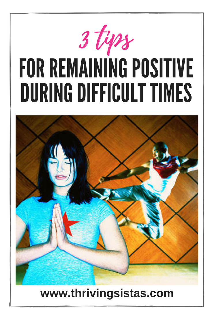 3 Tips for Remaining Positive During Difficult Times
