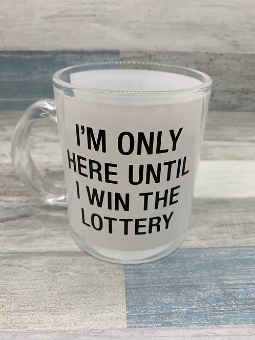 I'm Only Here Until I Win The Lottery Glass Mug